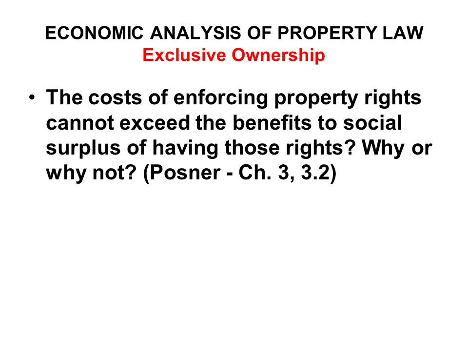 ECONOMIC ANALYSIS OF PROPERTY LAW Exclusive Ownership The costs of enforcing property rights cannot exceed the benefits to social surplus of having those rights.