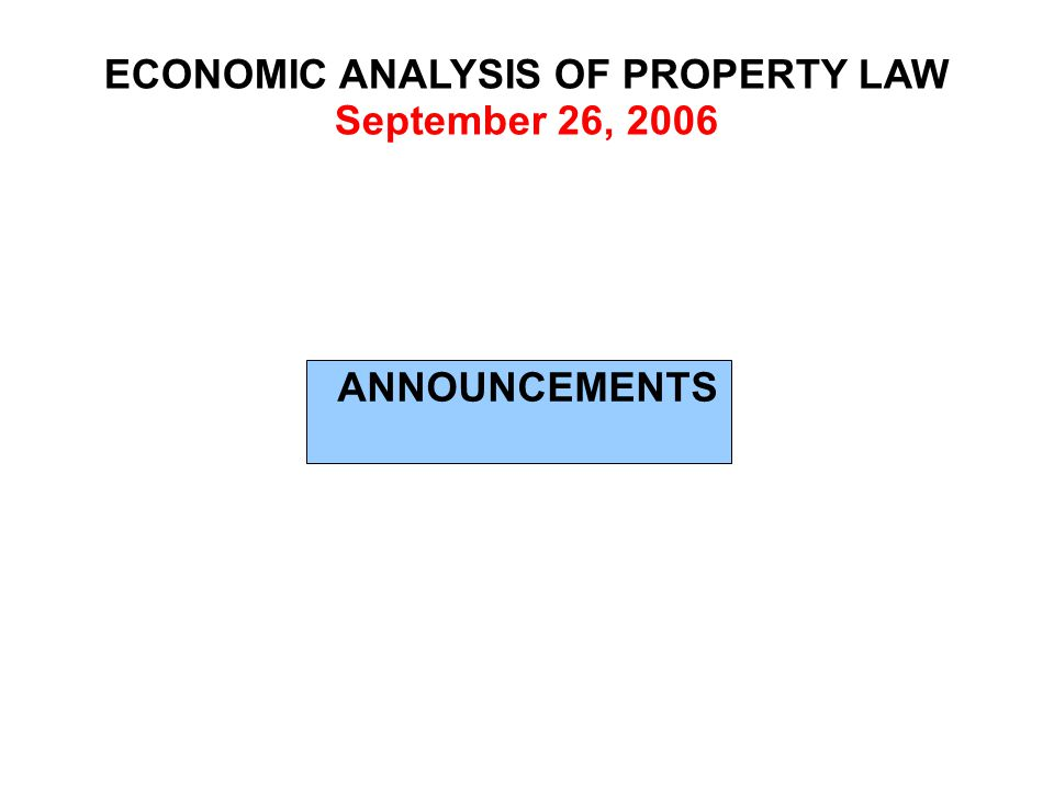 ECONOMIC ANALYSIS OF PROPERTY LAW September 26, 2006 ANNOUNCEMENTS