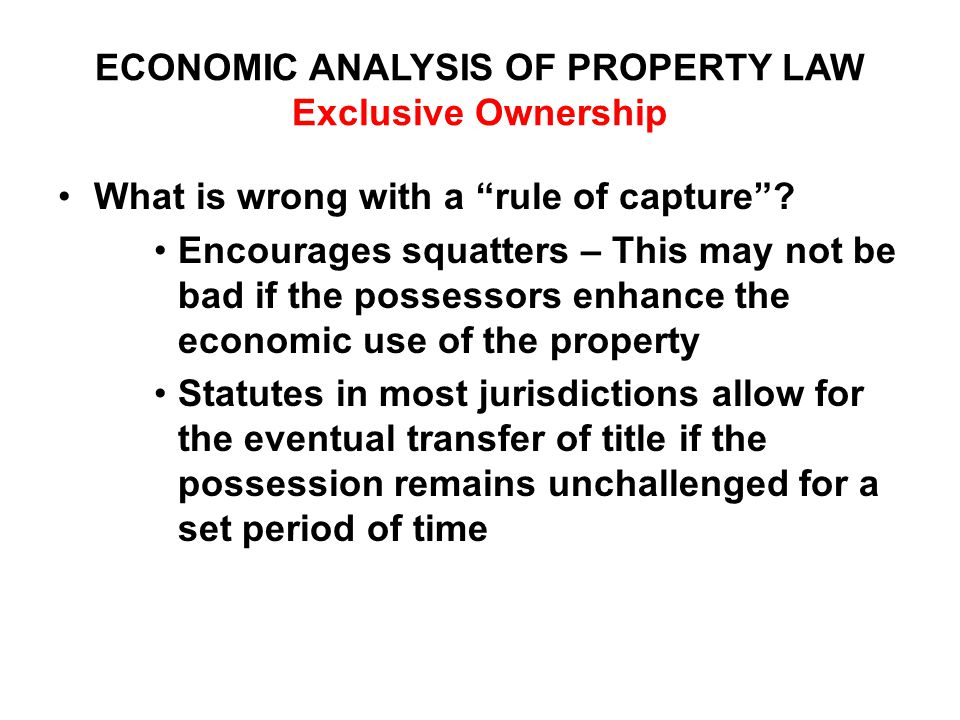 ECONOMIC ANALYSIS OF PROPERTY LAW Exclusive Ownership What is wrong with a rule of capture .