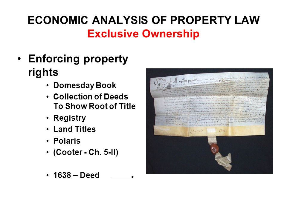 ECONOMIC ANALYSIS OF PROPERTY LAW Exclusive Ownership Enforcing property rights Domesday Book Collection of Deeds To Show Root of Title Registry Land Titles Polaris (Cooter - Ch.