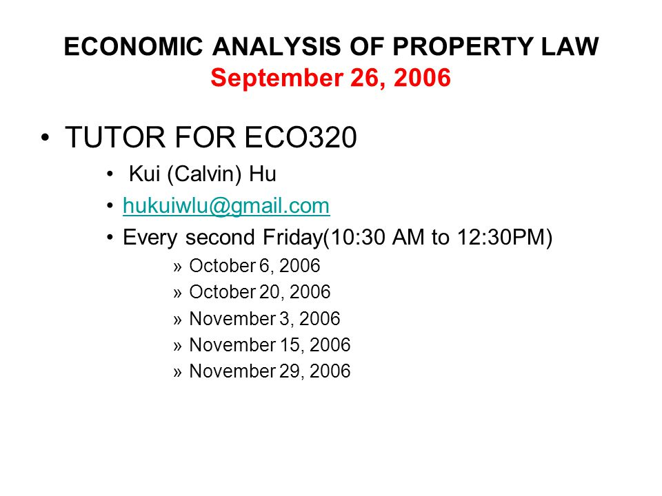 ECONOMIC ANALYSIS OF PROPERTY LAW September 26, 2006 TUTOR FOR ECO320 Kui (Calvin) Hu hukuiwlu@gmail.com Every second Friday(10:30 AM to 12:30PM) »October 6, 2006 »October 20, 2006 »November 3, 2006 »November 15, 2006 »November 29, 2006