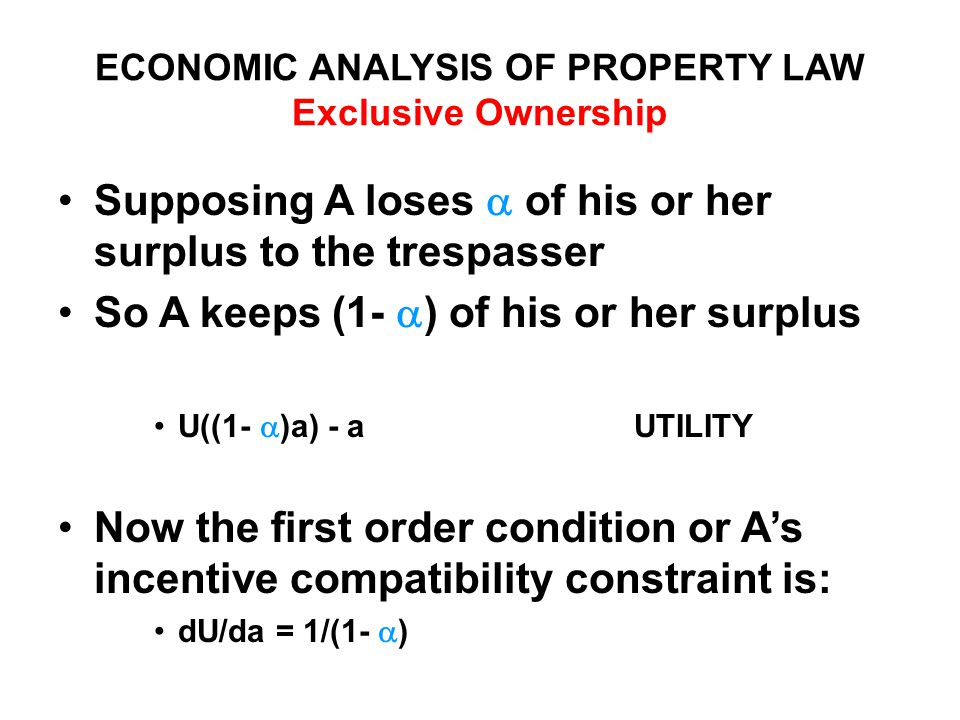 ECONOMIC ANALYSIS OF PROPERTY LAW Exclusive Ownership Supposing A loses  of his or her surplus to the trespasser So A keeps (1-  ) of his or her surplus U((1-  )a) - aUTILITY Now the first order condition or A's incentive compatibility constraint is: dU/da = 1/(1-  )
