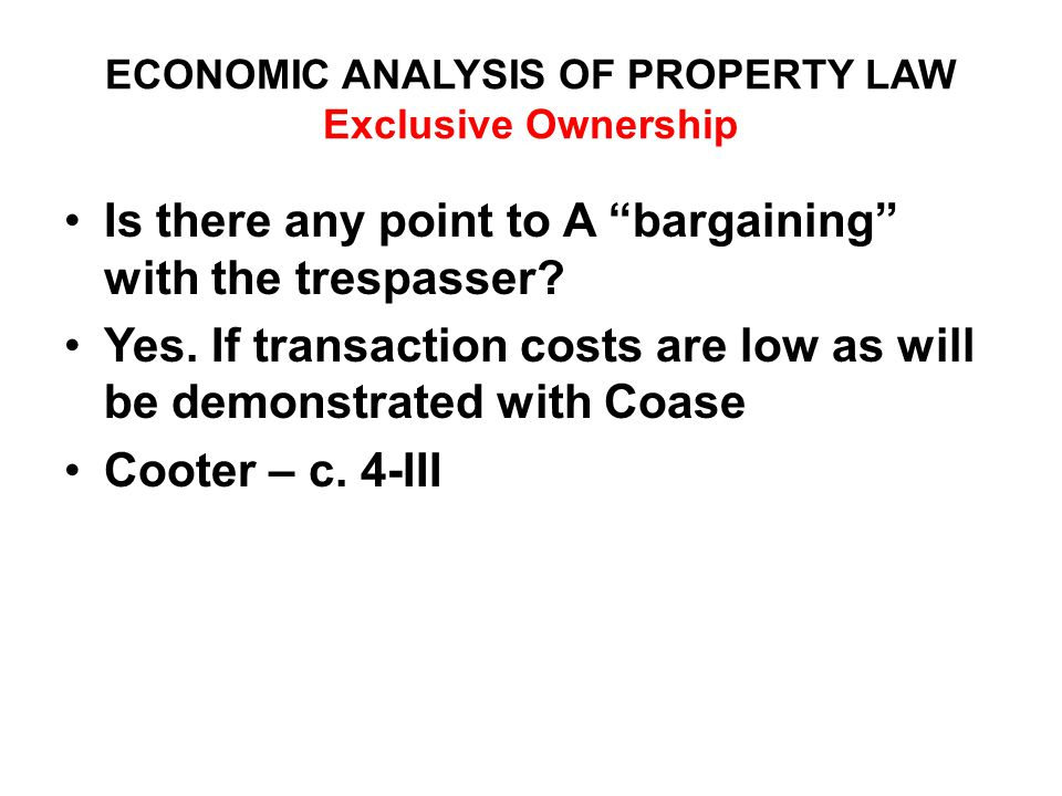 ECONOMIC ANALYSIS OF PROPERTY LAW Exclusive Ownership Is there any point to A bargaining with the trespasser.