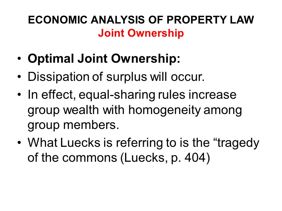 ECONOMIC ANALYSIS OF PROPERTY LAW Joint Ownership Optimal Joint Ownership: Dissipation of surplus will occur.