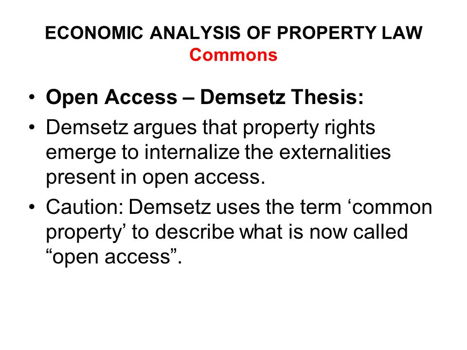 ECONOMIC ANALYSIS OF PROPERTY LAW Commons Open Access – Demsetz Thesis: Demsetz argues that property rights emerge to internalize the externalities present in open access.