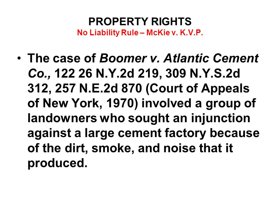 PROPERTY RIGHTS No Liability Rule – McKie v. K.V.P. The case of Boomer v. Atlantic Cement Co., 122 26 N.Y.2d 219, 309 N.Y.S.2d 312, 257 N.E.2d 870 (Co