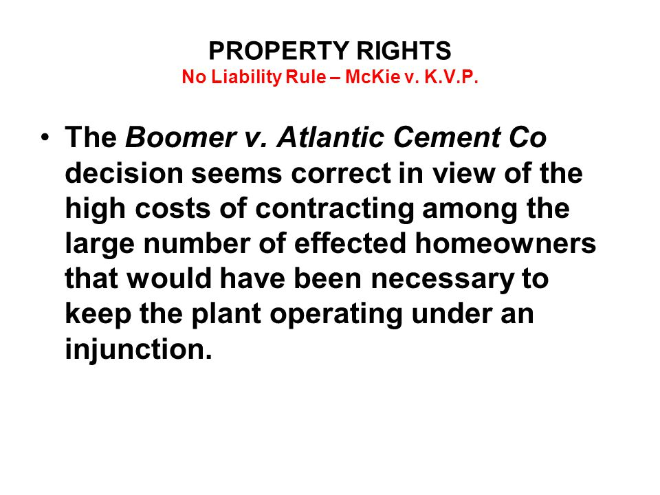 PROPERTY RIGHTS No Liability Rule – McKie v. K.V.P. The Boomer v. Atlantic Cement Co decision seems correct in view of the high costs of contracting a