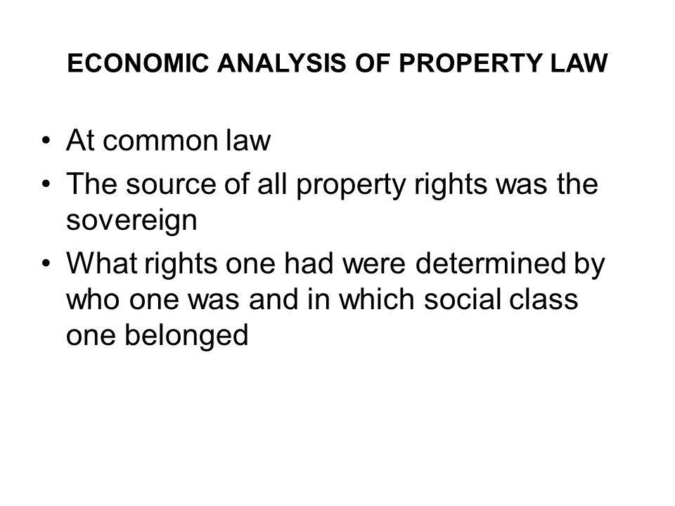 ECONOMIC ANALYSIS OF PROPERTY LAW At common law The source of all property rights was the sovereign What rights one had were determined by who one was and in which social class one belonged