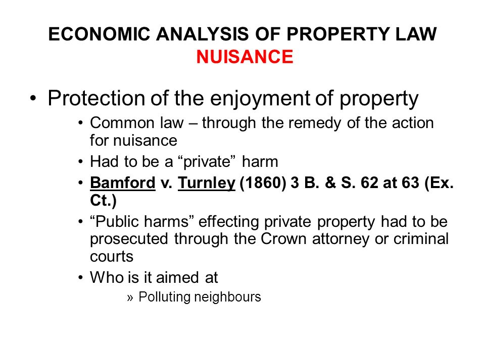 ECONOMIC ANALYSIS OF PROPERTY LAW NUISANCE Protection of the enjoyment of property Common law – through the remedy of the action for nuisance Had to be a private harm Bamford v.