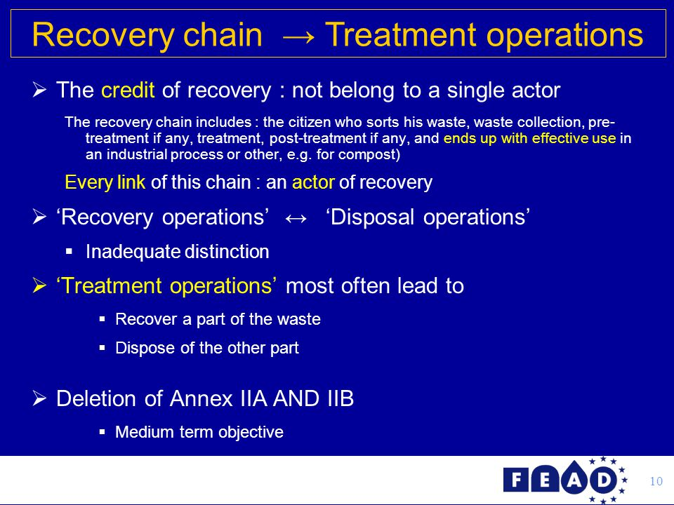 10  The credit of recovery : not belong to a single actor The recovery chain includes : the citizen who sorts his waste, waste collection, pre- treatment if any, treatment, post-treatment if any, and ends up with effective use in an industrial process or other, e.g.