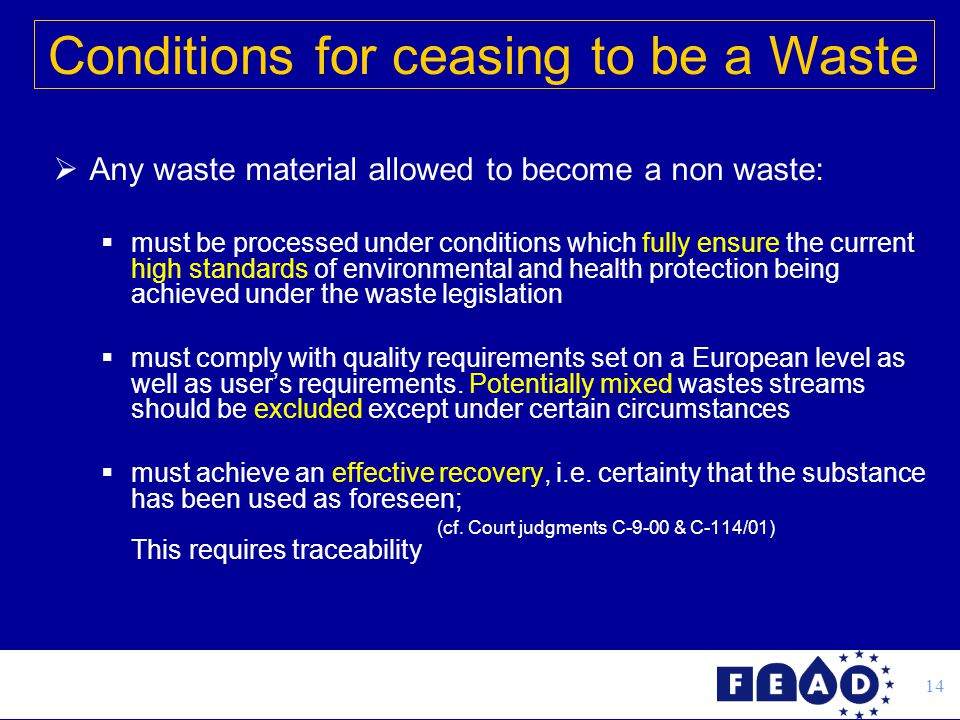 14  Any waste material allowed to become a non waste:  must be processed under conditions which fully ensure the current high standards of environmental and health protection being achieved under the waste legislation  must comply with quality requirements set on a European level as well as user's requirements.
