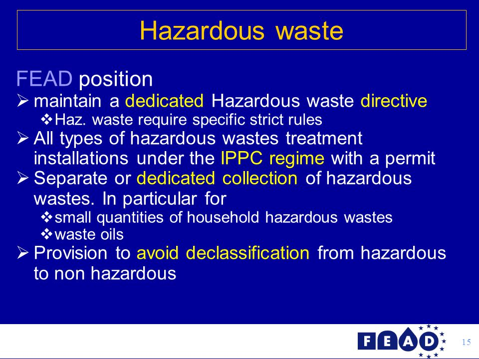 15 FEAD position  maintain a dedicated Hazardous waste directive  Haz. waste require specific strict rules  All types of hazardous wastes treatment