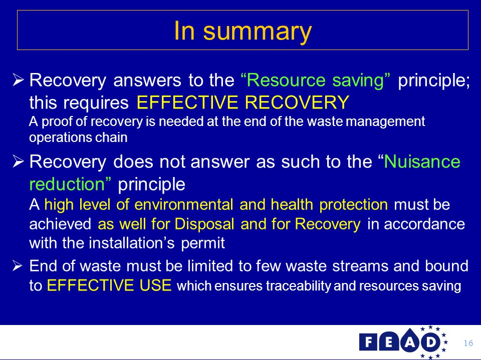 16  Recovery answers to the Resource saving principle; this requires EFFECTIVE RECOVERY A proof of recovery is needed at the end of the waste management operations chain  Recovery does not answer as such to the Nuisance reduction principle A high level of environmental and health protection must be achieved as well for Disposal and for Recovery in accordance with the installation's permit  End of waste must be limited to few waste streams and bound to EFFECTIVE USE which ensures traceability and resources saving In summary