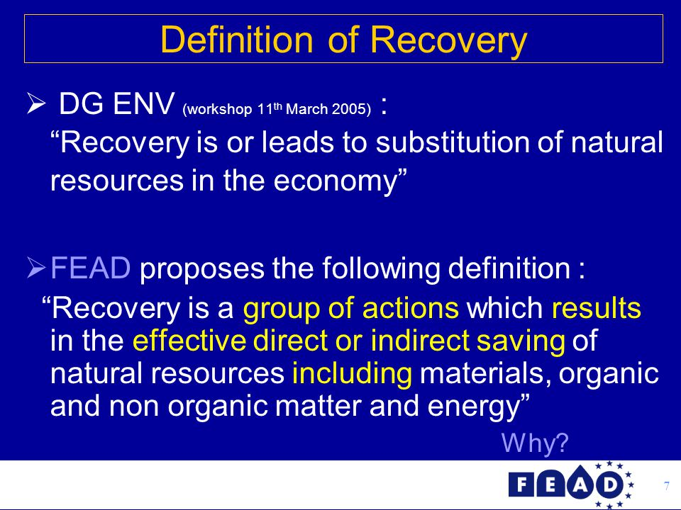 7  DG ENV (workshop 11 th March 2005) : Recovery is or leads to substitution of natural resources in the economy  FEAD proposes the following definition : Recovery is a group of actions which results in the effective direct or indirect saving of natural resources including materials, organic and non organic matter and energy Why.