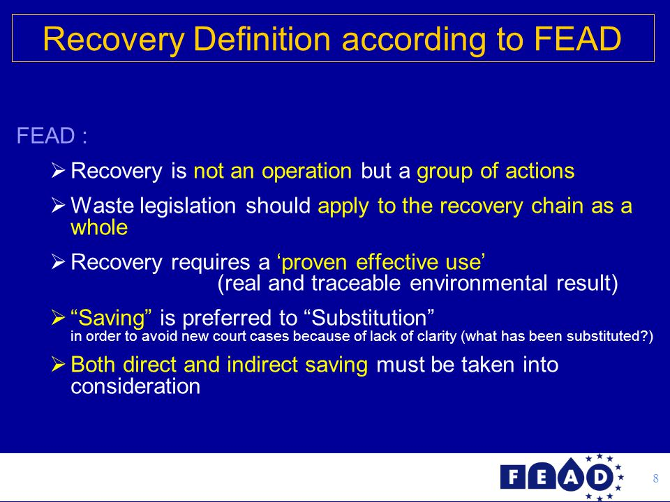 8 FEAD :  Recovery is not an operation but a group of actions  Waste legislation should apply to the recovery chain as a whole  Recovery requires a 'proven effective use' (real and traceable environmental result)  Saving is preferred to Substitution in order to avoid new court cases because of lack of clarity (what has been substituted?)  Both direct and indirect saving must be taken into consideration Recovery Definition according to FEAD