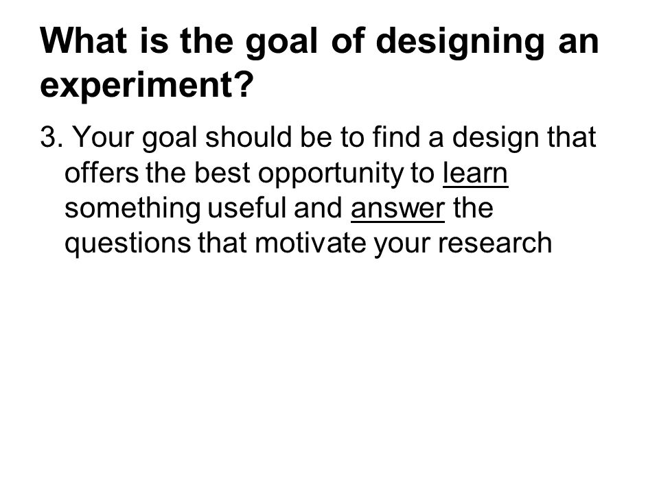 What is the goal of designing an experiment. 3.