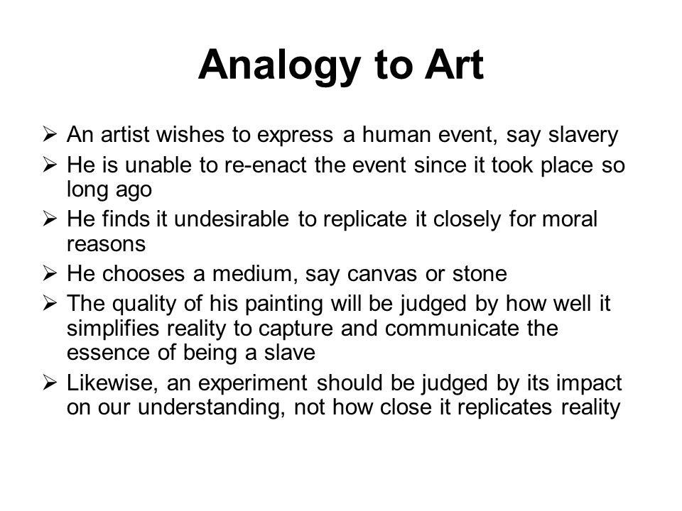 Analogy to Art  An artist wishes to express a human event, say slavery  He is unable to re-enact the event since it took place so long ago  He finds it undesirable to replicate it closely for moral reasons  He chooses a medium, say canvas or stone  The quality of his painting will be judged by how well it simplifies reality to capture and communicate the essence of being a slave  Likewise, an experiment should be judged by its impact on our understanding, not how close it replicates reality