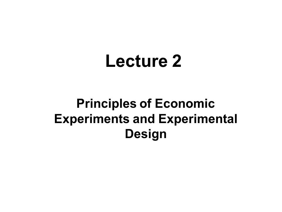 Lecture 2 Principles of Economic Experiments and Experimental Design