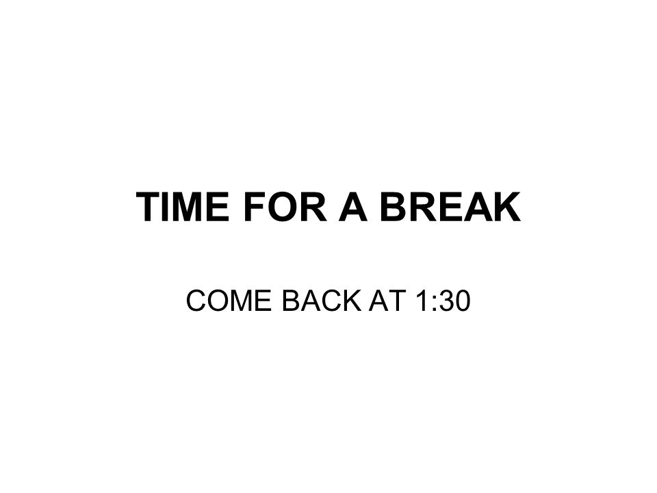 TIME FOR A BREAK COME BACK AT 1:30