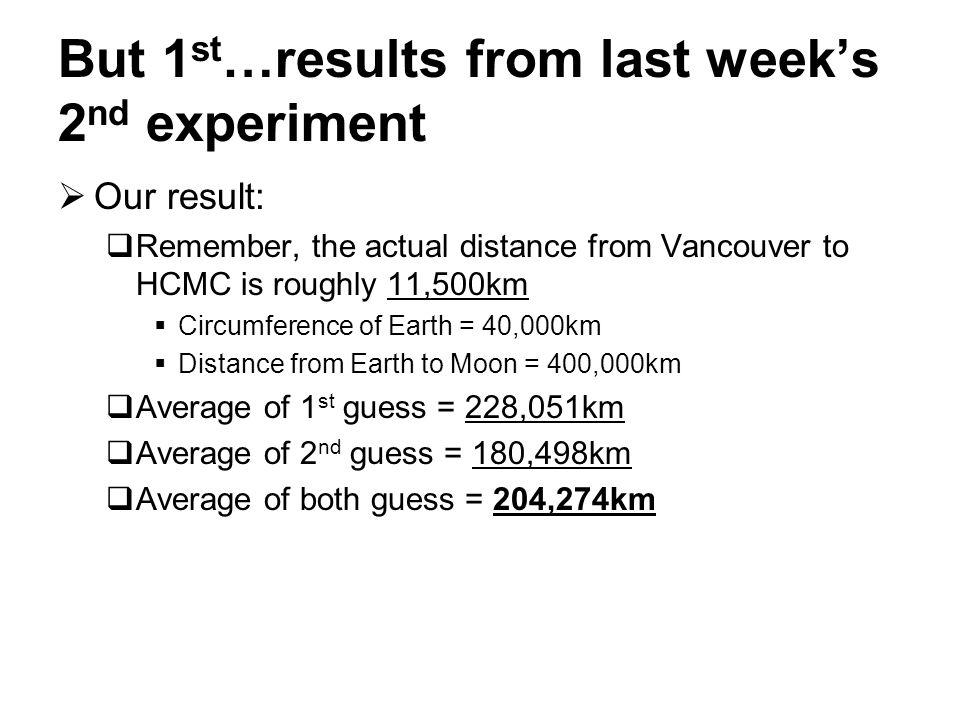 But 1 st …results from last week's 2 nd experiment  Our result:  Remember, the actual distance from Vancouver to HCMC is roughly 11,500km  Circumference of Earth = 40,000km  Distance from Earth to Moon = 400,000km  Average of 1 st guess = 228,051km  Average of 2 nd guess = 180,498km  Average of both guess = 204,274km