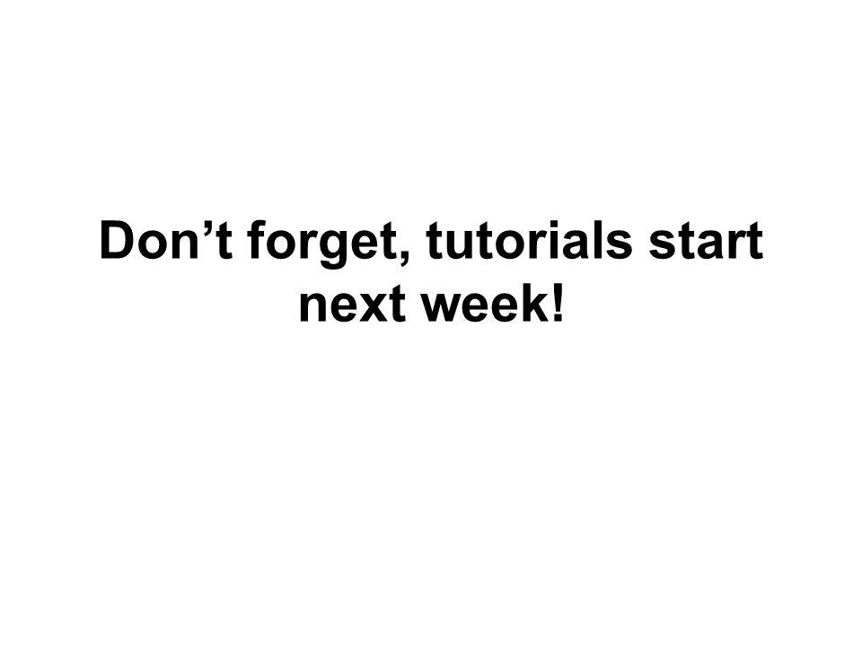 Don't forget, tutorials start next week!