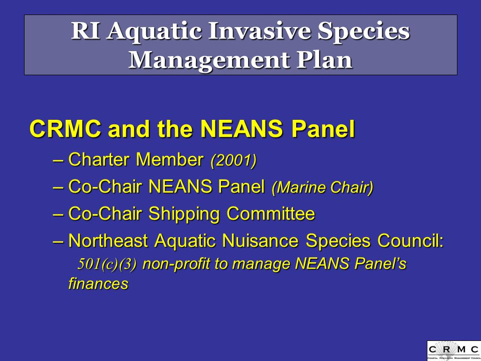 RI Aquatic Invasive Species Management Plan CRMC and the NEANS Panel –Charter Member (2001) –Co-Chair NEANS Panel (Marine Chair) –Co-Chair Shipping Committee –Northeast Aquatic Nuisance Species Council: 501(c)(3) non-profit to manage NEANS Panel's finances