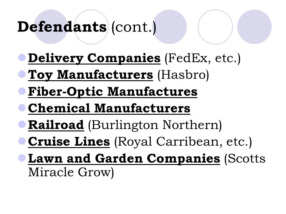 Defendants (cont.) Delivery Companies (FedEx, etc.) Toy Manufacturers (Hasbro) Fiber-Optic Manufactures Chemical Manufacturers Railroad (Burlington Northern) Cruise Lines (Royal Carribean, etc.) Lawn and Garden Companies (Scotts Miracle Grow)