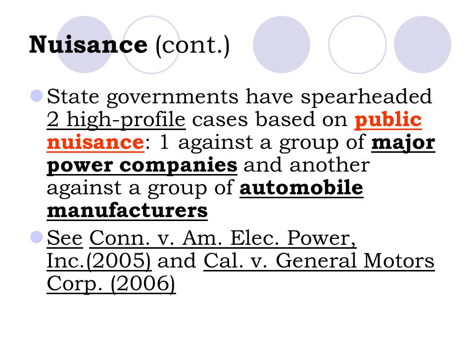 Nuisance (cont.) State governments have spearheaded 2 high-profile cases based on public nuisance : 1 against a group of major power companies and another against a group of automobile manufacturers See Conn.
