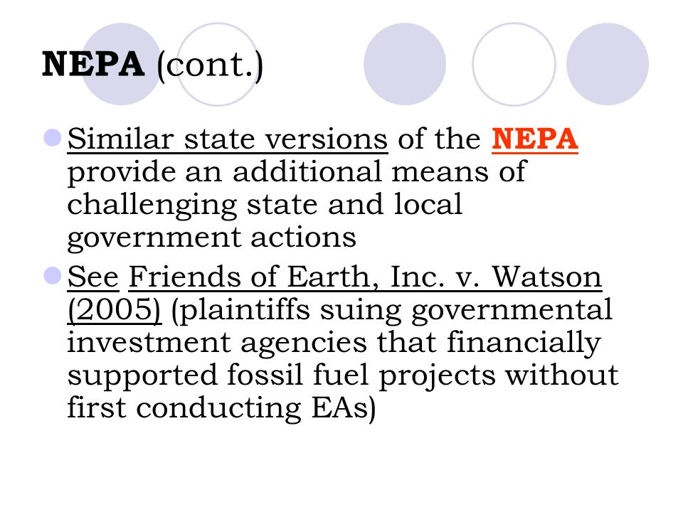 NEPA (cont.) Similar state versions of the NEPA provide an additional means of challenging state and local government actions See Friends of Earth, In