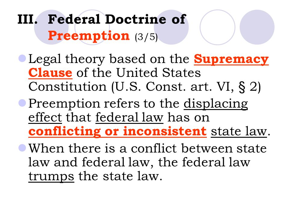 III.Federal Doctrine of Preemption (3/5) Legal theory based on the Supremacy Clause of the United States Constitution (U.S.