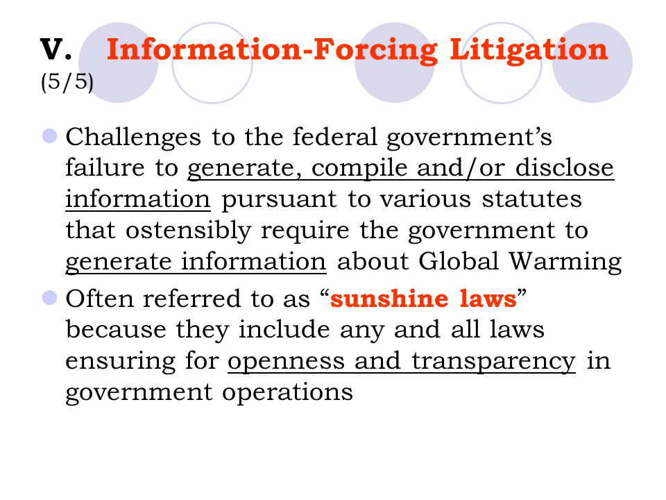 V.Information-Forcing Litigation (5/5) Challenges to the federal government's failure to generate, compile and/or disclose information pursuant to various statutes that ostensibly require the government to generate information about Global Warming Often referred to as sunshine laws because they include any and all laws ensuring for openness and transparency in government operations