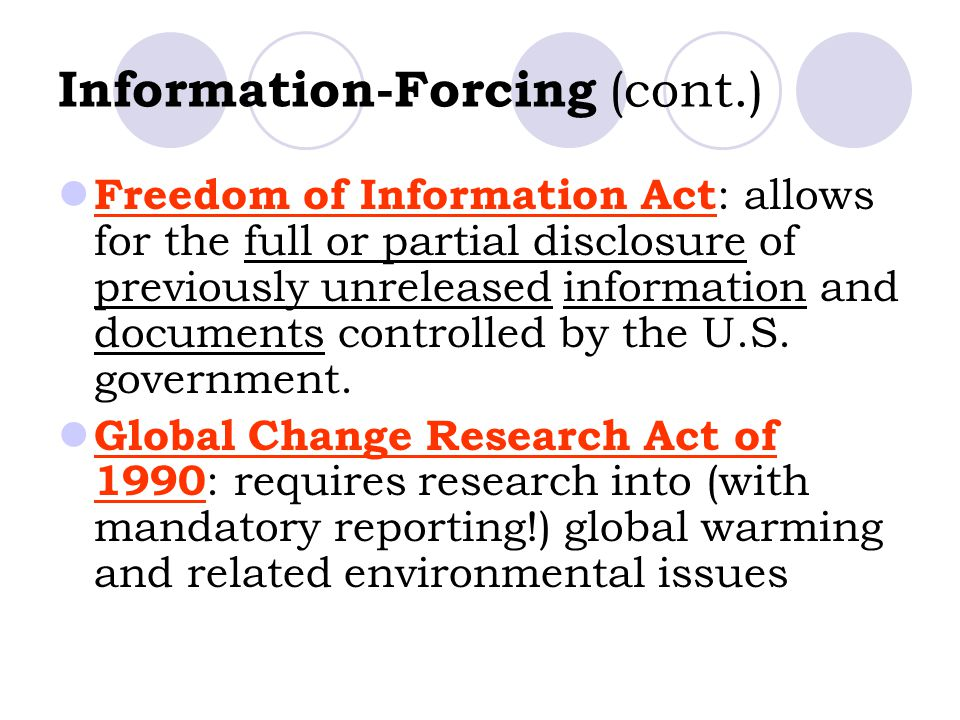 Information-Forcing (cont.) Freedom of Information Act : allows for the full or partial disclosure of previously unreleased information and documents controlled by the U.S.