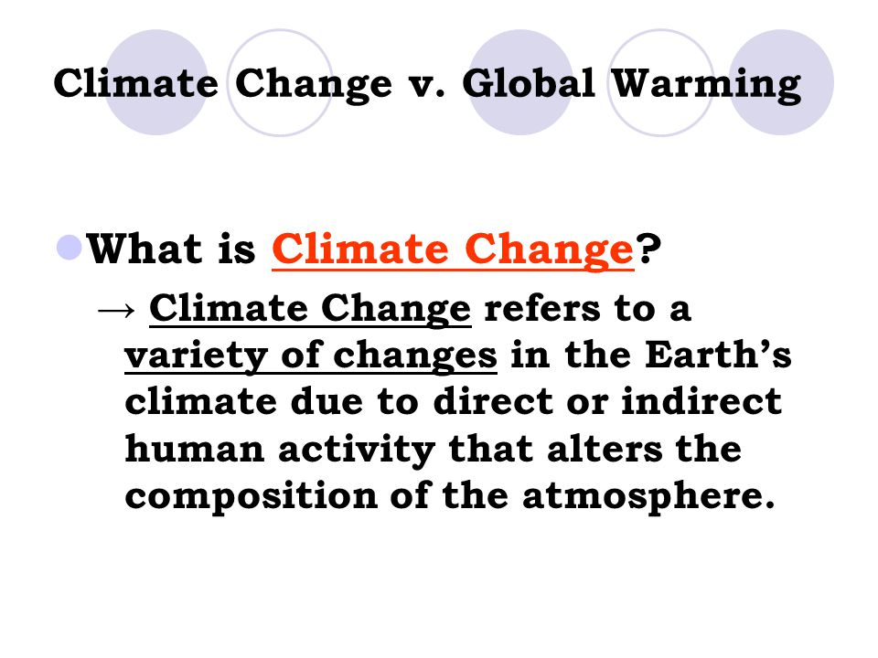 Climate Change v. Global Warming What is Climate Change? → Climate Change refers to a variety of changes in the Earth's climate due to direct or indir