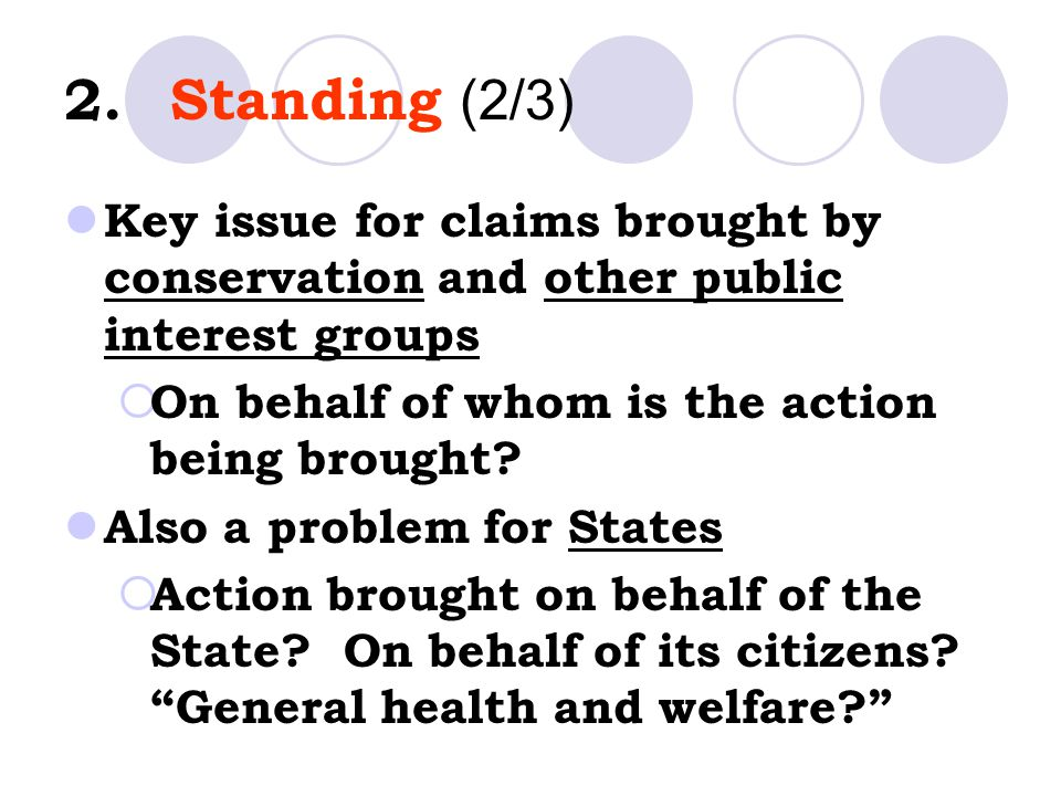 2.Standing (2/3) Key issue for claims brought by conservation and other public interest groups  On behalf of whom is the action being brought.