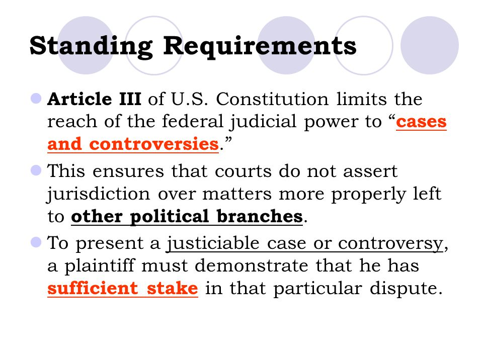 "Standing Requirements Article III of U.S. Constitution limits the reach of the federal judicial power to "" cases and controversies."" This ensures that"