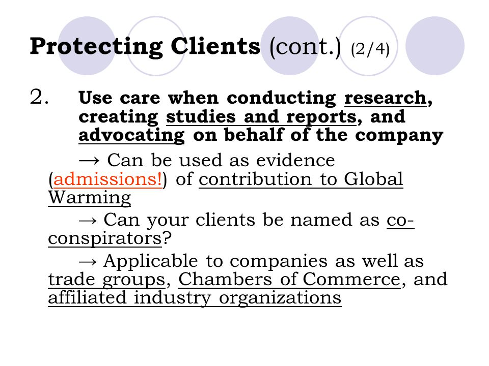 Protecting Clients (cont.) (2/4) 2. Use care when conducting research, creating studies and reports, and advocating on behalf of the company → Can be