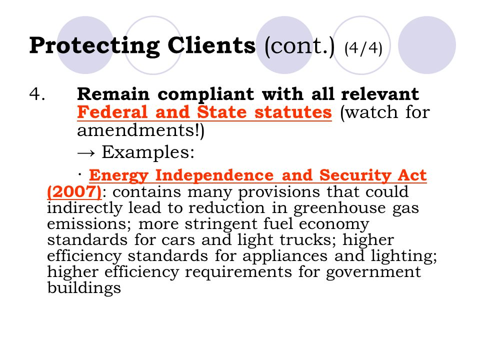 Protecting Clients (cont.) (4/4) 4. Remain compliant with all relevant Federal and State statutes (watch for amendments!) → Examples: ∙ Energy Indepen