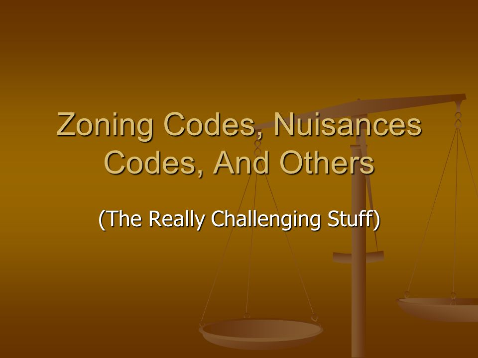 Zoning Codes, Nuisances Codes, And Others (The Really Challenging Stuff)