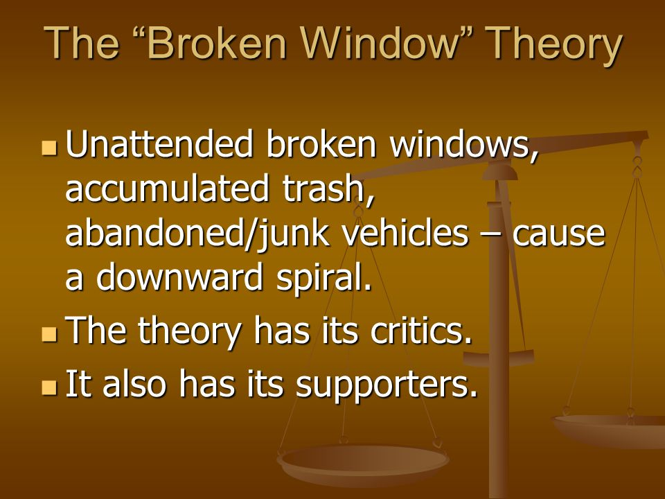 The Broken Window Theory Unattended broken windows, accumulated trash, abandoned/junk vehicles – cause a downward spiral.