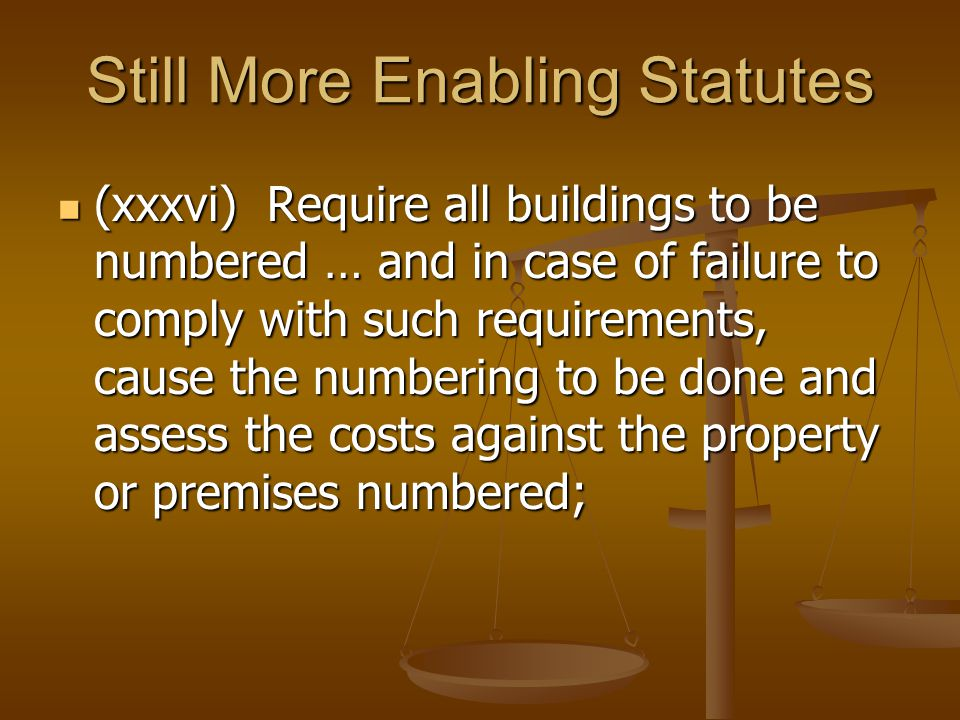 Still More Enabling Statutes (xxxvi) Require all buildings to be numbered … and in case of failure to comply with such requirements, cause the numbering to be done and assess the costs against the property or premises numbered; (xxxvi) Require all buildings to be numbered … and in case of failure to comply with such requirements, cause the numbering to be done and assess the costs against the property or premises numbered;