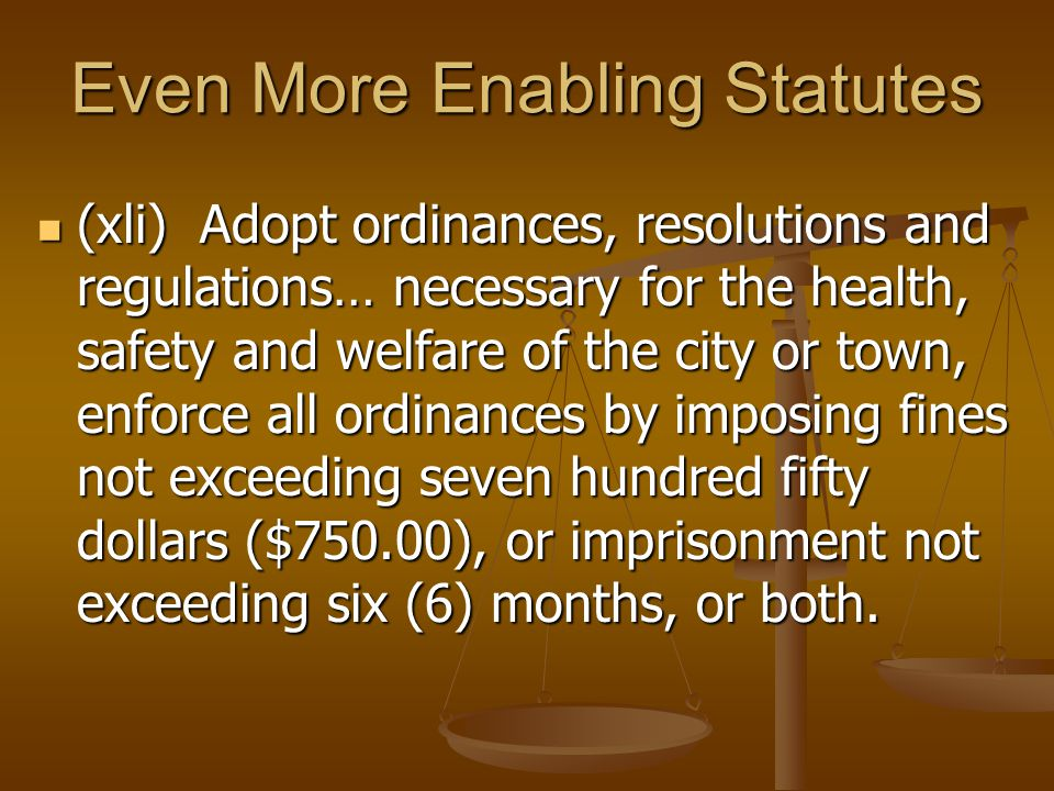 Even More Enabling Statutes (xli) Adopt ordinances, resolutions and regulations… necessary for the health, safety and welfare of the city or town, enforce all ordinances by imposing fines not exceeding seven hundred fifty dollars ($750.00), or imprisonment not exceeding six (6) months, or both.