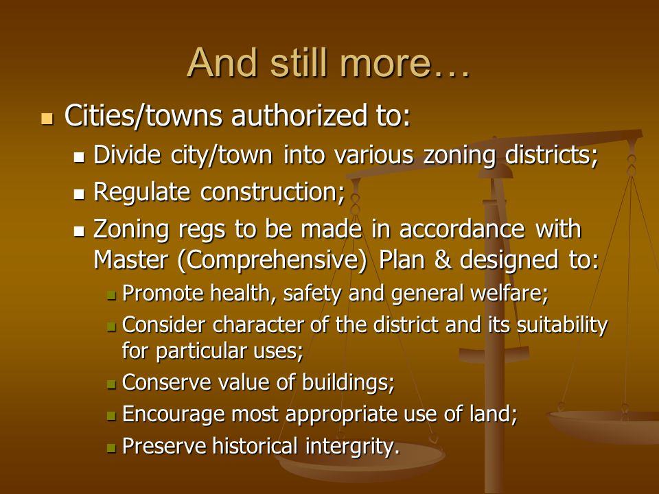 And still more… Cities/towns authorized to: Cities/towns authorized to: Divide city/town into various zoning districts; Divide city/town into various zoning districts; Regulate construction; Regulate construction; Zoning regs to be made in accordance with Master (Comprehensive) Plan & designed to: Zoning regs to be made in accordance with Master (Comprehensive) Plan & designed to: Promote health, safety and general welfare; Promote health, safety and general welfare; Consider character of the district and its suitability for particular uses; Consider character of the district and its suitability for particular uses; Conserve value of buildings; Conserve value of buildings; Encourage most appropriate use of land; Encourage most appropriate use of land; Preserve historical intergrity.