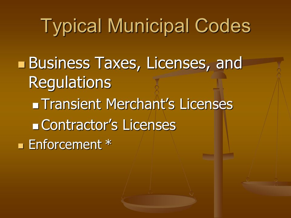 Typical Municipal Codes Business Taxes, Licenses, and Regulations Business Taxes, Licenses, and Regulations Transient Merchant's Licenses Transient Merchant's Licenses Contractor's Licenses Contractor's Licenses Enforcement * Enforcement *