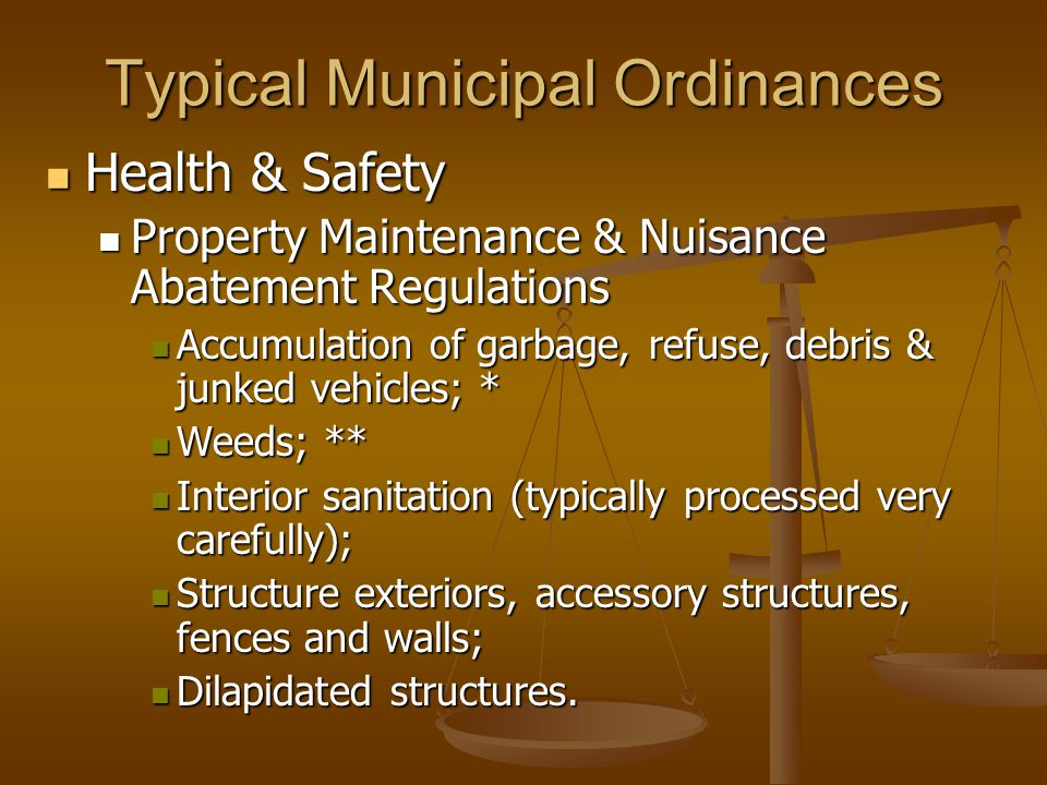 Typical Municipal Ordinances Health & Safety Health & Safety Property Maintenance & Nuisance Abatement Regulations Property Maintenance & Nuisance Abatement Regulations Accumulation of garbage, refuse, debris & junked vehicles; * Accumulation of garbage, refuse, debris & junked vehicles; * Weeds; ** Weeds; ** Interior sanitation (typically processed very carefully); Interior sanitation (typically processed very carefully); Structure exteriors, accessory structures, fences and walls; Structure exteriors, accessory structures, fences and walls; Dilapidated structures.