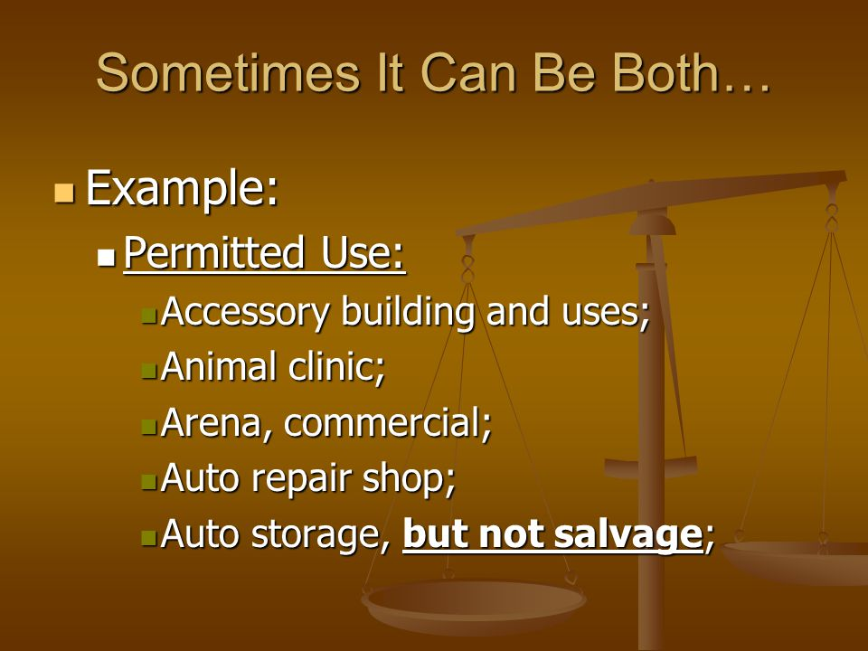 Sometimes It Can Be Both… Example: Example: Permitted Use: Permitted Use: Accessory building and uses; Accessory building and uses; Animal clinic; Animal clinic; Arena, commercial; Arena, commercial; Auto repair shop; Auto repair shop; Auto storage, but not salvage; Auto storage, but not salvage;