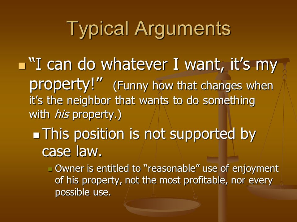 Typical Arguments I can do whatever I want, it's my property! (Funny how that changes when it's the neighbor that wants to do something with his property.) I can do whatever I want, it's my property! (Funny how that changes when it's the neighbor that wants to do something with his property.) This position is not supported by case law.