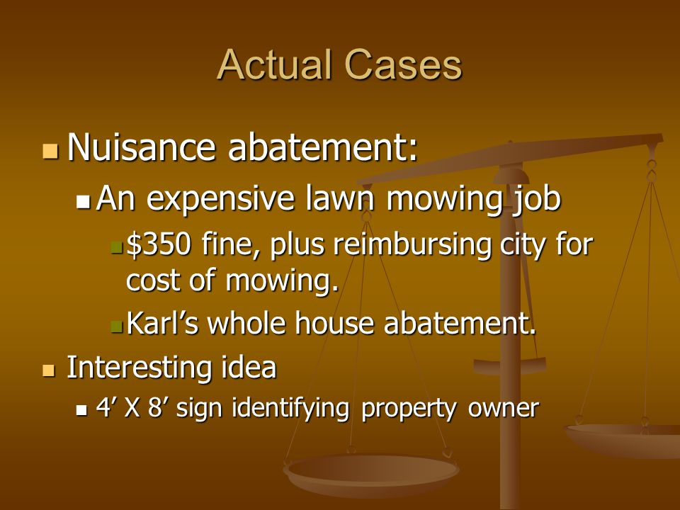 Actual Cases Nuisance abatement: Nuisance abatement: An expensive lawn mowing job An expensive lawn mowing job $350 fine, plus reimbursing city for cost of mowing.
