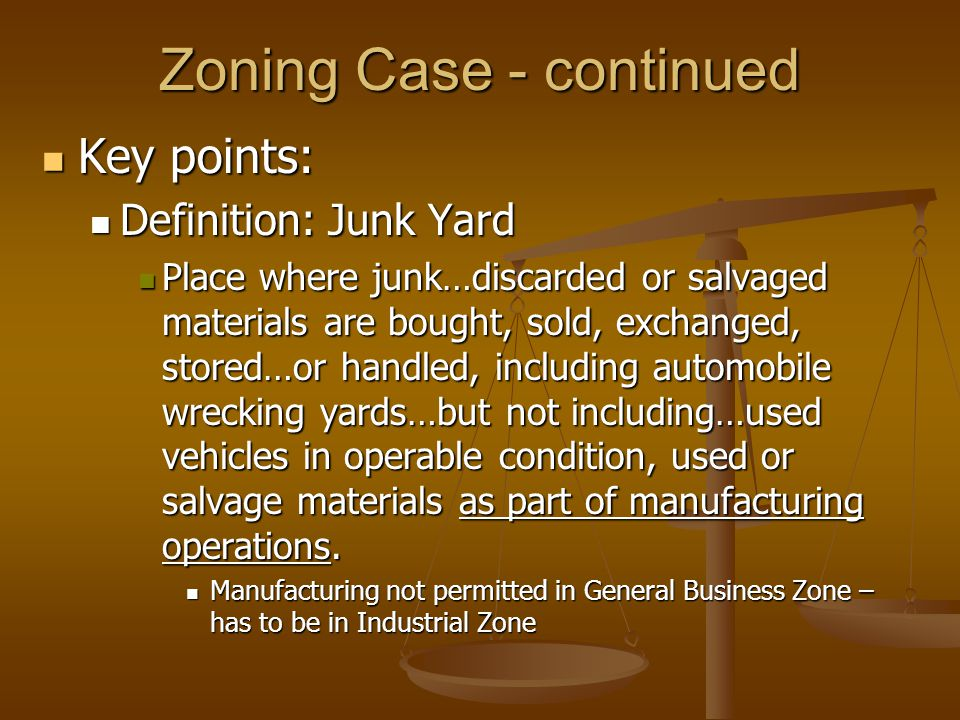 Zoning Case - continued Key points: Key points: Definition: Junk Yard Definition: Junk Yard Place where junk…discarded or salvaged materials are bought, sold, exchanged, stored…or handled, including automobile wrecking yards…but not including…used vehicles in operable condition, used or salvage materials as part of manufacturing operations.