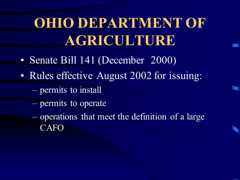 OHIO DEPARTMENT OF AGRICULTURE Senate Bill 141 (December 2000) Rules effective August 2002 for issuing: –permits to install –permits to operate –operations that meet the definition of a large CAFO