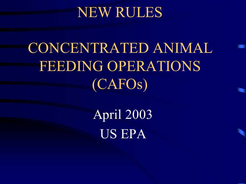 NEW RULES CONCENTRATED ANIMAL FEEDING OPERATIONS (CAFOs) April 2003 US EPA
